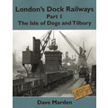 London's Dock Railways  Part 1: The Isle of Dogs and Tilbury